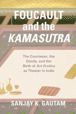 Foucault and the Kamasutra - The Courtesan, the Dandy, and the Birth of Ars Erotica as Theater in India