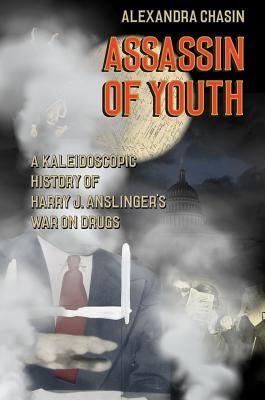 Assassin of Youth - A Kaleidoscopic History of Harry J. Anslinger's War on Drugs