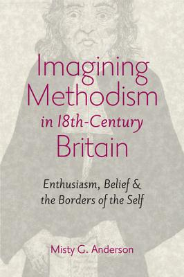 Imagining Methodism in Eighteenth-Century Britain - Enthusiasm, Belief and the Borders of the Self