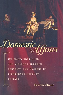 Domestic Affairs - Intimacy, Eroticism, and Violence between Servants and Masters in Eighteenth-Century Britain